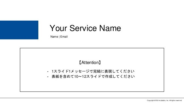 Copyright © DG Incubation, Inc. All rights reserved. Your Service Name Name | Email • 1スライド1メッセージで完結に表現してください • 表紙を含めて10〜1...
