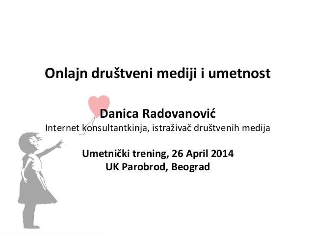 Onlajn  društveni  mediji  i  umetnost      Danica  Radovanović   Internet  konsultantkinja,  istraživ...