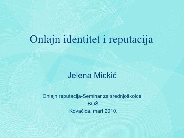 Onlajn identitet i reputacija Jelena Micki ć Onlajn reputacija-Seminar za srednjo š kolce BO Š Kova č ica, mart 2010.