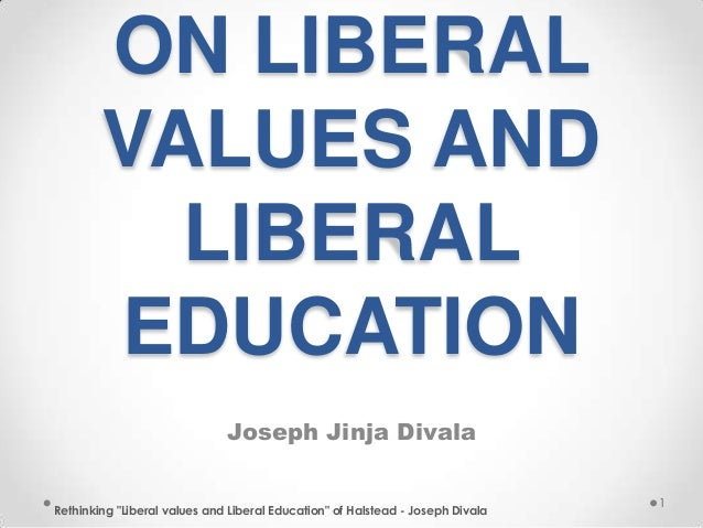 "ON LIBERALVALUES ANDLIBERALEDUCATIONJoseph Jinja DivalaRethinking ""Liberal values and Liberal Education"" of Halstead - Jos..."