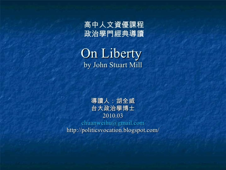 On Liberty  by John Stuart Mill 導讀人:胡全威 台大政治學博士 2010.03 [email_address] http://politicsvocation.blogspot.com/ 高中人文資優課程 政治學...