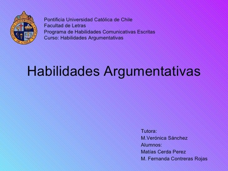 Habilidades Argumentativas Tutora: M.Ver ónica Sánchez Alumnos: Mat ías Cerda Perez M. Fernanda Contreras Rojas Pontificia...