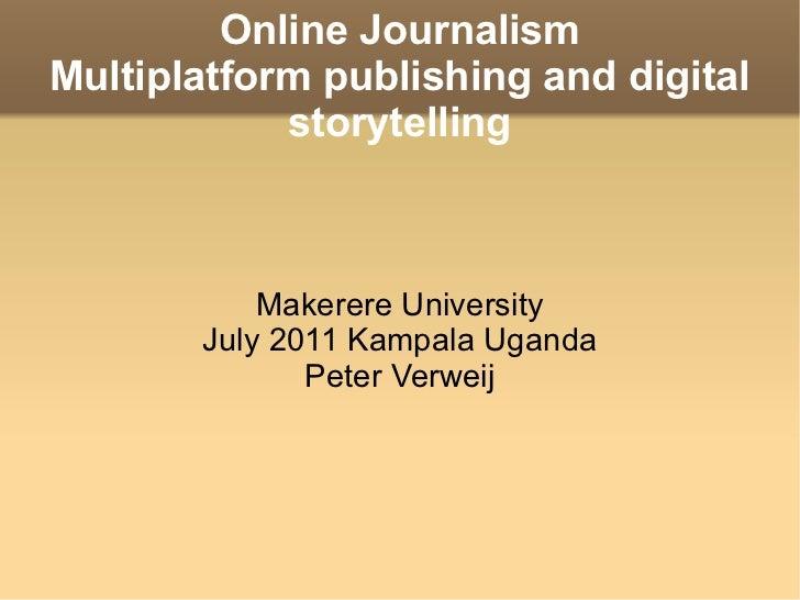 Online Journalism Multiplatform publishing and digital storytelling Makerere University July 2011 Kampala Uganda Peter Ver...