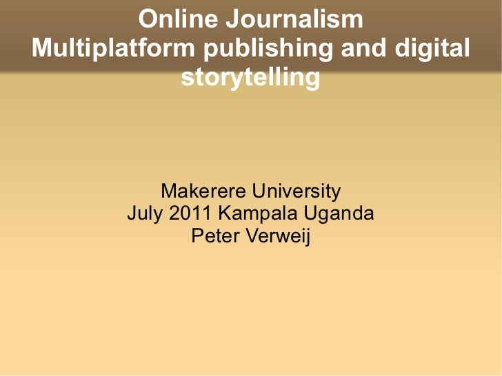 Online Journalism Multiplatform publishing and digital storytelling Makerere University July 2011 Kampala Uganda Peter Ver...