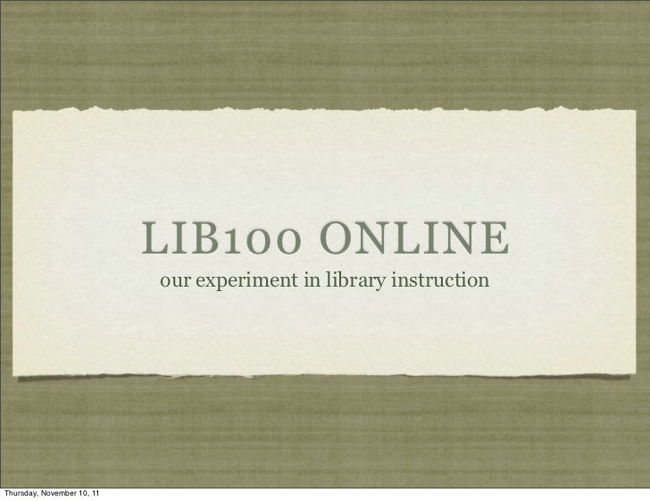 LIB100 ONLINE                            our experiment in library instructionThursday, November 10, 11