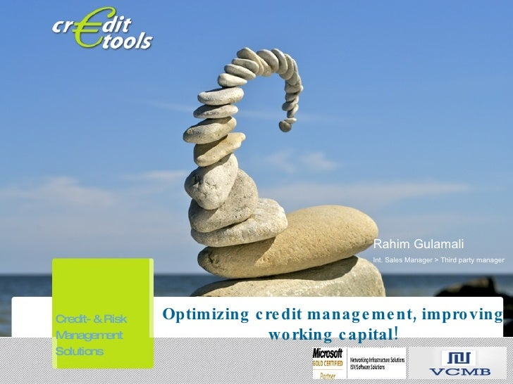 Optimizing credit management, improving working capital! Rahim Gulamali Int. Sales Manager > Third party manager Credit- &...