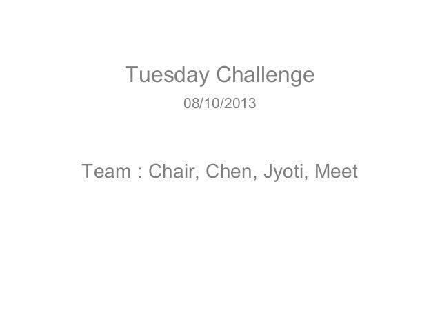 Tuesday Challenge 08/10/2013  Team : Chair, Chen, Jyoti, Meet
