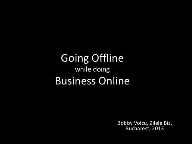 Going Offline while doing  Business Online  Bobby Voicu, Zilele Biz, Bucharest, 2013