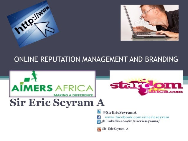ONLINE REPUTATION MANAGEMENT AND BRANDING  Sir Eric Seyram A @SirEricSeyramA www.facebook.com/sirericseyram gh.linkedin.co...