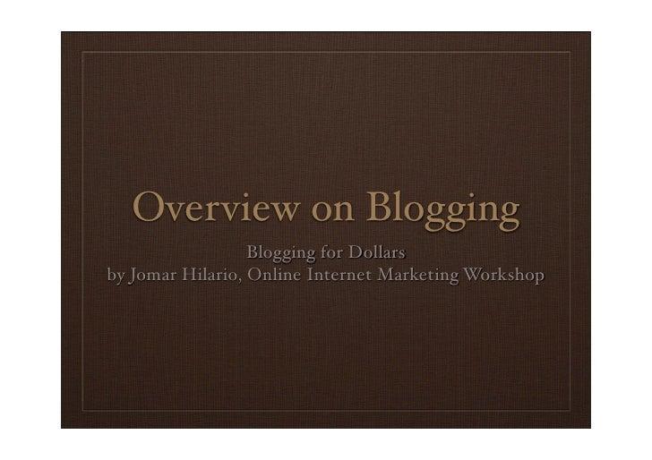 Overview on Blogging                   Blogging for Dollars by Jomar Hilario, Online Internet Marketing Workshop