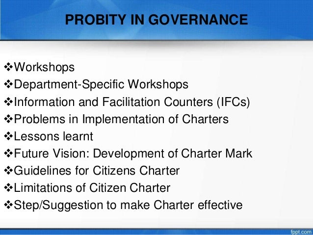probity in governance • concept of public service • philosophical basis of governance and probity • information sharing, transparency and right to information • flaws in rti and recommendations for improvement • importance of vigilant citizens • information sharing and participation • importance of code of ethics • use of code of ethics • code of ethics in professions • code of conduct for.