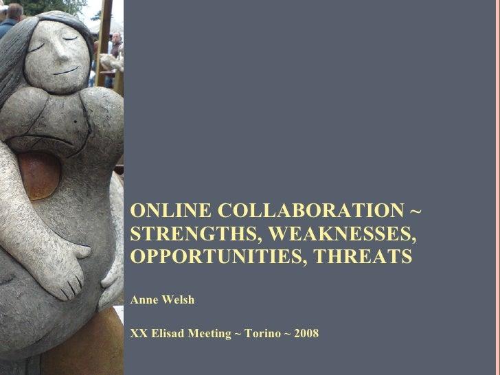 ONLINE COLLABORATION ~  STRENGTHS, WEAKNESSES, OPPORTUNITIES, THREATS <ul><li>Anne Welsh </li></ul><ul><li>XX Elisad Meeti...
