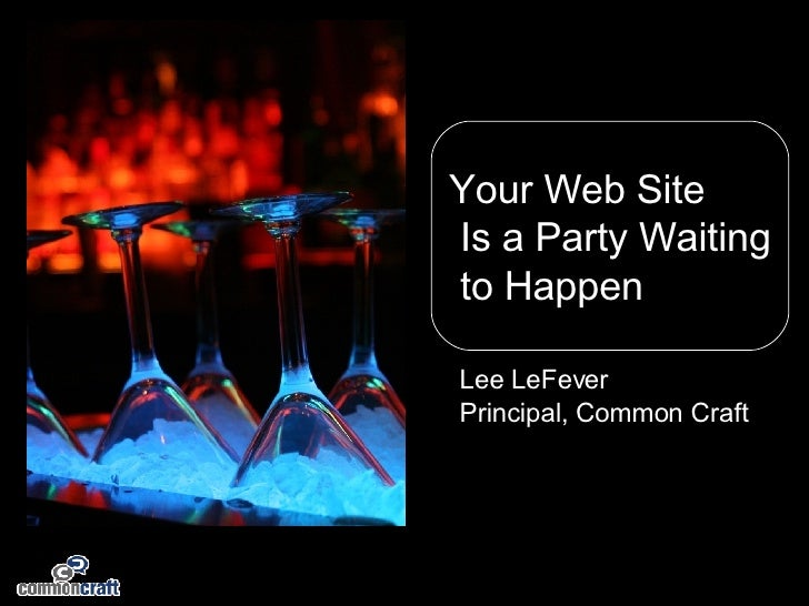 Your Web Site Is a Party Waiting to Happen Lee LeFever Principal, Common Craft
