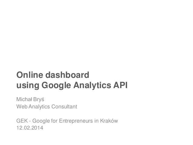 Online dashboard using Google Analytics API Michał Bryś Web Analytics Consultant GEK - Google for Entrepreneurs in Kraków ...