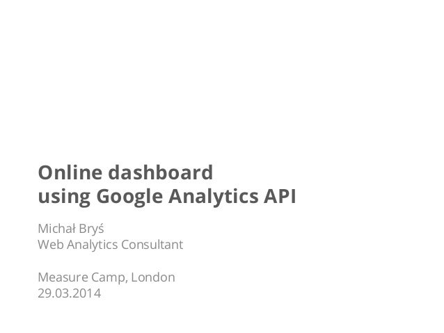Online dashboard using Google Analytics API Michał Bryś Web Analytics Consultant Measure Camp, London 29.03.2014
