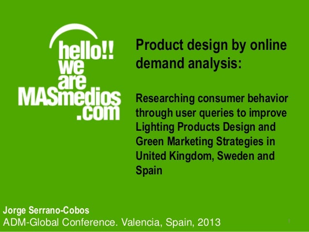 1 Jorge Serrano-Cobos ADM-Global Conference. Valencia, Spain, 2013 Product design by online demand analysis: Researching c...