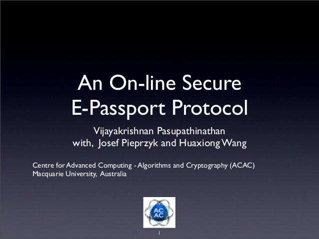 An On-line Secure E-Passport Protocol Vijayakrishnan Pasupathinathan with, Josef Pieprzyk and Huaxiong Wang Centre for Adv...