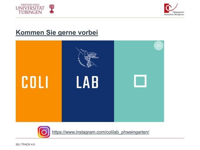 Kommen Sie gerne vorbei https://www.instagram.com/colilab_phweingarten/ 28   TPACK 4.0