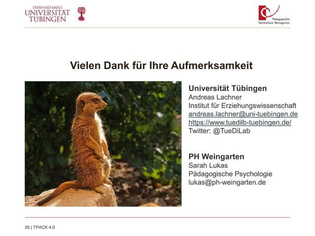 Vielen Dank für Ihre Aufmerksamkeit 30   TPACK 4.0 Universität Tübingen Andreas Lachner Institut für Erziehungswissenschaf...