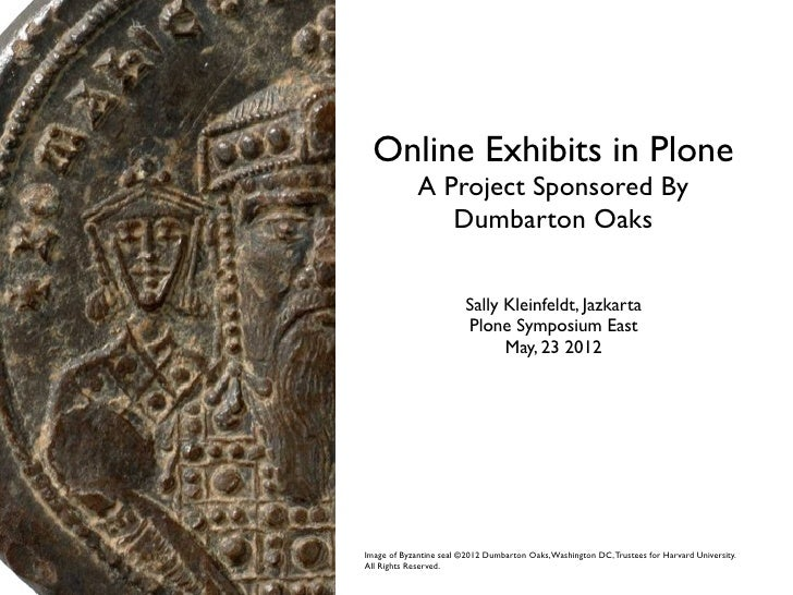 Online Exhibits in Plone             A Project Sponsored By                Dumbarton Oaks                         Sally Kl...