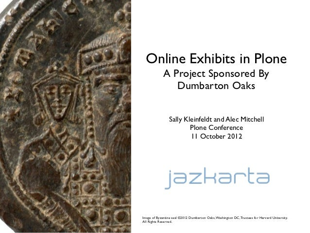 Online Exhibits in Plone             A Project Sponsored By                Dumbarton Oaks                Sally Kleinfeldt ...