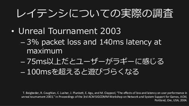 レイテンシについての実際の調査 • Unreal Tournament 2003 –3% packet loss and 140ms latency at  maximum –75ms以上だとユーザーがラギーに感じる –...