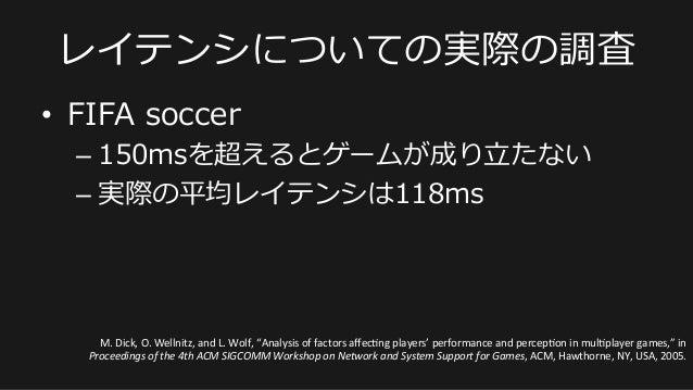 • FIFA soccer –150msを超えるとゲームが成り⽴立立たない –実際の平均レイテンシは118ms レイテンシについての実際の調査 M.  Dick,  O.  Wellnitz,  and  L.  ...