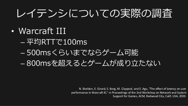 • Warcraft III –平均RTTで100ms –500msくらいまでならゲーム可能 –800msを超えるとゲームが成り⽴立立たない レイテンシについての実際の調査 N.  Sheldon,  E.  Girard...