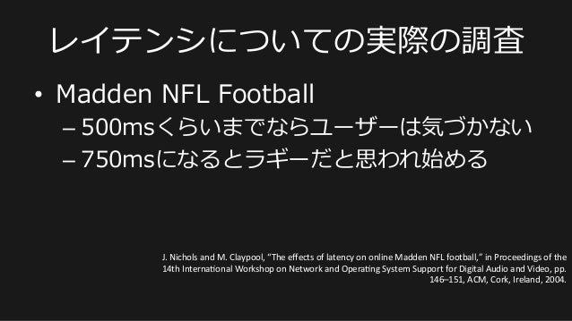 • Madden NFL Football –500msくらいまでならユーザーは気づかない –750msになるとラギーだと思われ始める レイテンシについての実際の調査 J.  Nichols  and  M.  Cla...