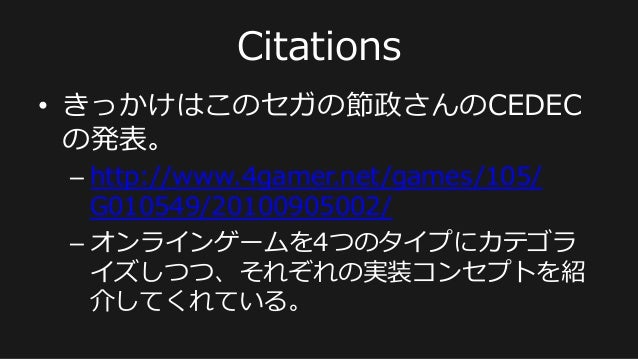 Citations • きっかけはこのセガの節政さんのCEDEC の発表。 –http://www.4gamer.net/games/105/ G010549/20100905002/ –オンラインゲームを4つのタイプにカテゴラ イズしつ...