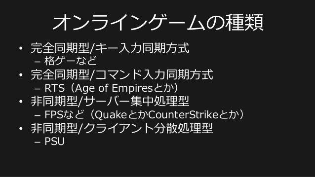 オンラインゲームの種類 • 完全同期型/キー⼊入⼒力力同期⽅方式 – 格ゲーなど • 完全同期型/コマンド⼊入⼒力力同期⽅方式 – RTS(Age of Empiresとか) • ⾮非同期型/サーバー集中処理理型 – FPSなど...