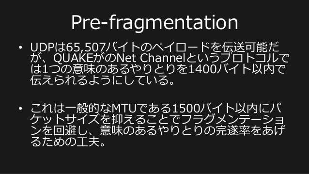 Pre-‐‑‒fragmentation • UDPは65,507バイトのペイロードを伝送可能だ が、QUAKEがのNet Channelというプロトコルで は1つの意味のあるやりとりを1400バイト以内で 伝えられるようにしている。 •...