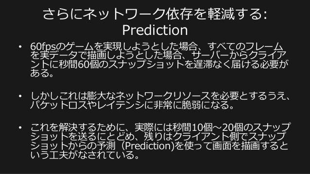 さらにネットワーク依存を軽減する:  Prediction • 60fpsのゲームを実現しようとした場合、すべてのフレーム を実データで描画しようとした場合、サーバーからクライア ントに秒間60個のスナップショットを遅滞なく届ける必要が あ...