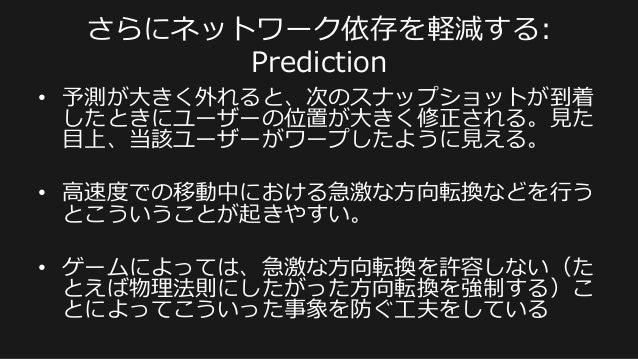 • 予測が⼤大きく外れると、次のスナップショットが到着 したときにユーザーの位置が⼤大きく修正される。⾒見見た ⽬目上、当該ユーザーがワープしたように⾒見見える。 • ⾼高速度度での移動中における急激な⽅方向転換などを⾏行行う とこういうこ...