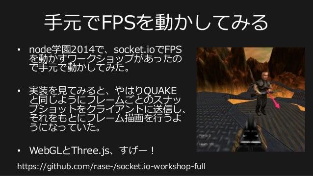 ⼿手元でFPSを動かしてみる • node学園2014で、socket.ioでFPS を動かすワークショップがあったの で⼿手元で動かしてみた。 • 実装を⾒見見てみると、やはりQUAKE と同じようにフレームごとのスナッ プショットをクラ...