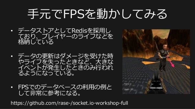 ⼿手元でFPSを動かしてみる • データストアとしてRedisを採⽤用し ており、プレイヤーのライフなどを 格納している • データの更更新はダメージを受けた時 やライフを失ったときなど、⼤大きな イベントが発⽣生したときのみ⾏行行われ る...