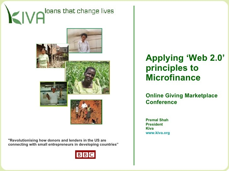Applying 'Web 2.0' principles to  Microfinance Online Giving Marketplace Conference Premal Shah President Kiva www.kiva.or...