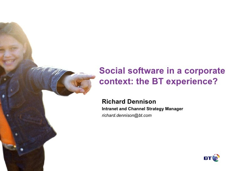 Social software in a corporate context: the BT experience? Richard Dennison Intranet and Channel Strategy Manager [email_a...