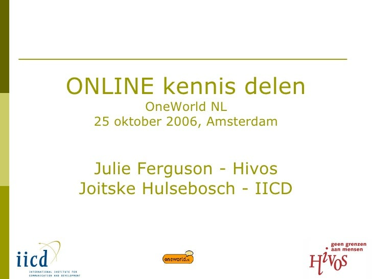 ONLINE kennis delen OneWorld NL 25 oktober 2006, Amsterdam   Julie Ferguson - Hivos Joitske Hulsebosch - IICD