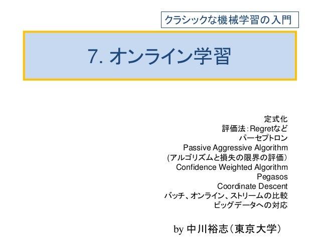 7. オンライン学習 定式化 評価法:Regretなど パーセプトロン Passive Aggressive Algorithm (アルゴリズムと損失の限界の評価) Confidence Weighted Algorithm Pegasos C...