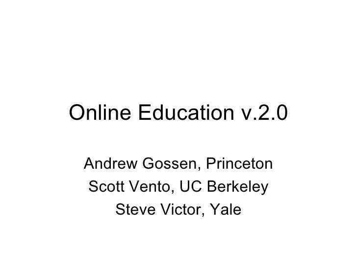 Online Education v.2.0 Andrew Gossen, Princeton Scott Vento, UC Berkeley Steve Victor, Yale