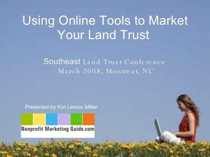 Using Online Tools to Market Your Land Trust  Presented by Kivi Leroux Miller  Southeast  Land Trust Conference  March 200...