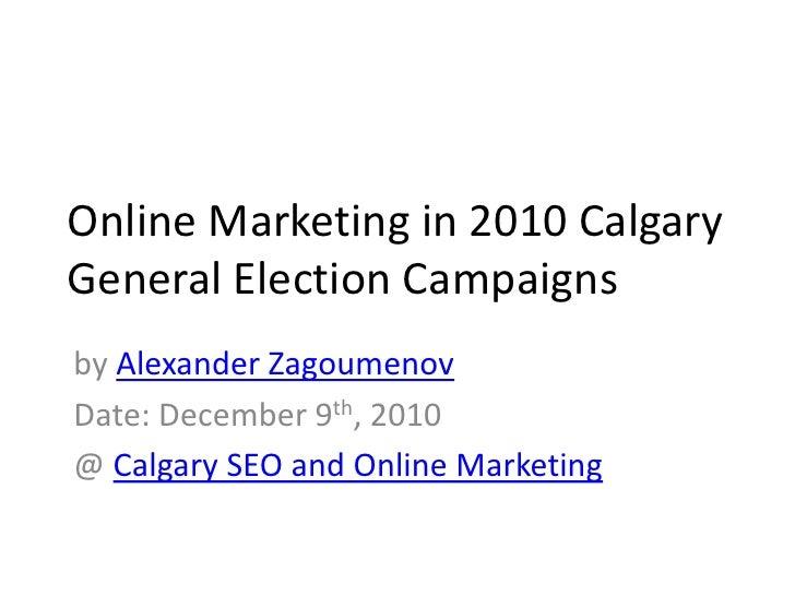 Online Marketing in 2010 Calgary General Election Campaigns<br />by Alexander Zagoumenov<br />Date: December 9th, 2010<br ...