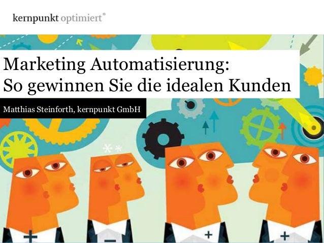 Marketing Automatisierung:So gewinnen Sie die idealen KundenMatthias Steinforth, kernpunkt GmbH