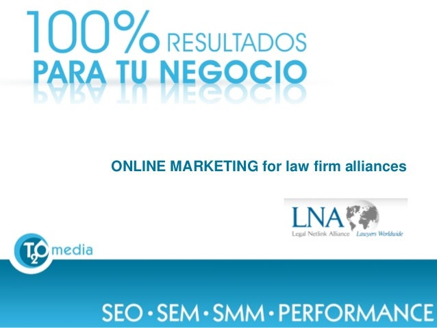 ONLINE MARKETING for law firm alliancesThis document is confidential. Copyright © 2004-2013 T2O AdMedia Services SL.