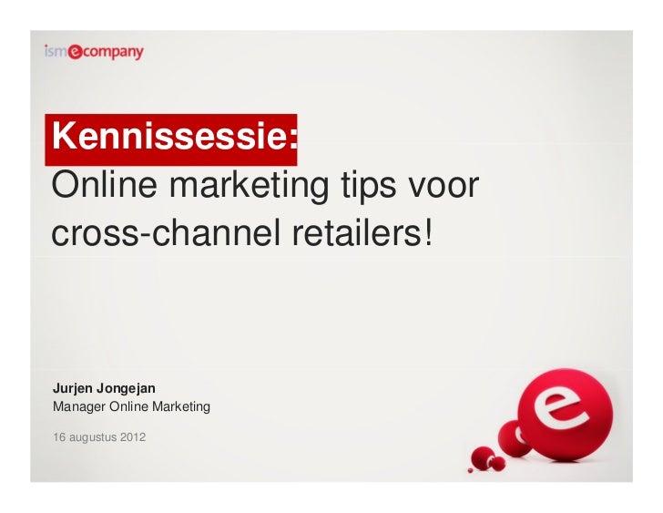 Kennissessie:Online marketing tips voorcross-channel retailers!Jurjen JongejanManager Online Marketing16 augustus 2012
