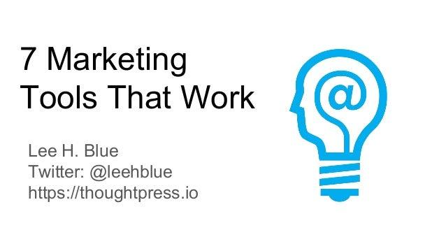 7 Marketing Tools That Work Lee H. Blue Twitter: @leehblue https://thoughtpress.io