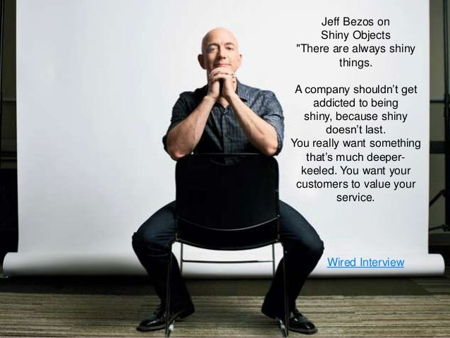 "37 Jeff Bezos on Shiny Objects ""There are always shiny things. A company shouldn""t get addicted to being shiny, because sh..."