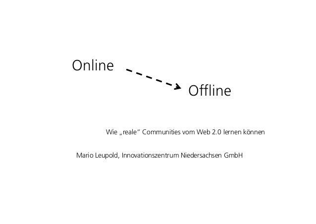 """O liOnline OffliOffline Wie """"reale"""" Communities vom Web 2.0 lernen können Mario Leupold, Innovationszentrum Niedersachsen ..."""