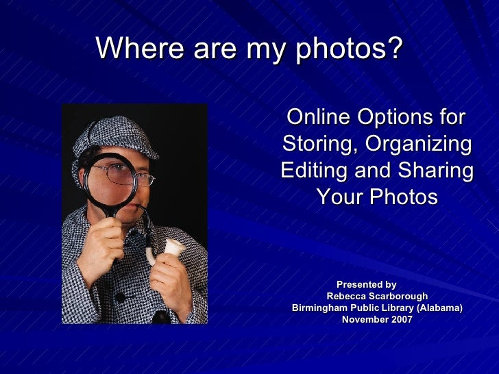 Where are my photos? <ul><li>Online Options for Storing, Organizing Editing and Sharing Your Photos </li></ul><ul><li>Pres...
